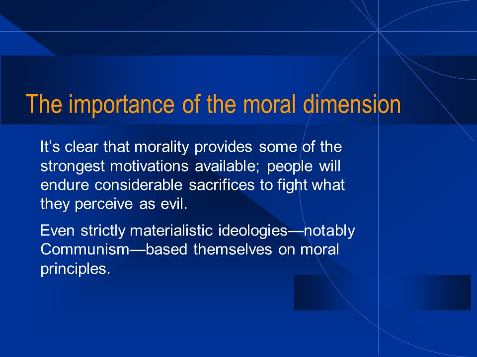 The importance of the moral dimension It's clear that morality provides some of the strongest motivations available; people will endure considerable s