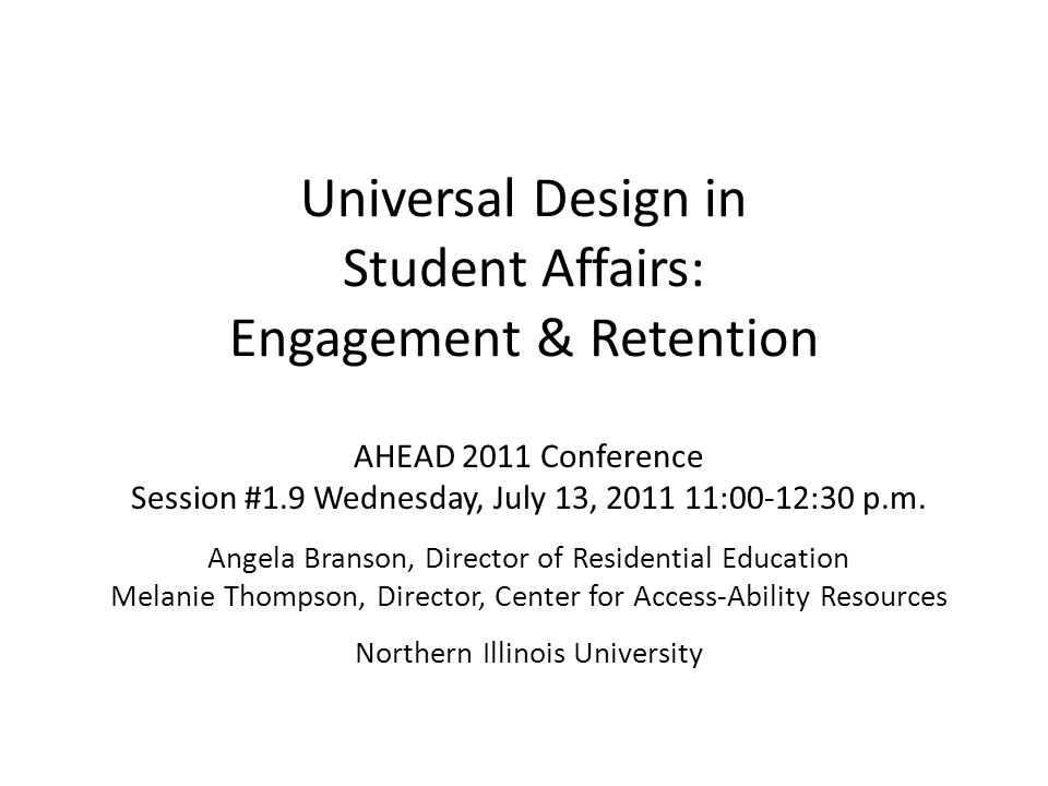 Universal Design in Student Affairs: Engagement & Retention AHEAD 2011 Conference Session #1.9 Wednesday, July 13, 2011 11:00-12:30 p.m. Angela Branso