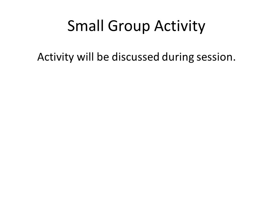 Small Group Activity Activity will be discussed during session.