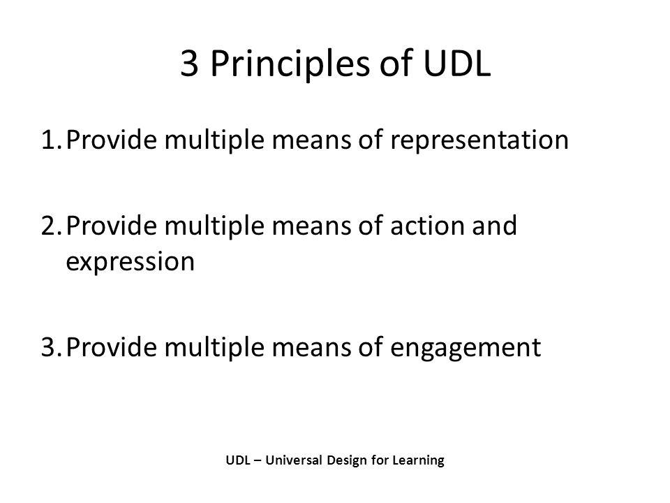 3 Principles of UDL UDL – Universal Design for Learning 1.Provide multiple means of representation 2.Provide multiple means of action and expression 3.Provide multiple means of engagement