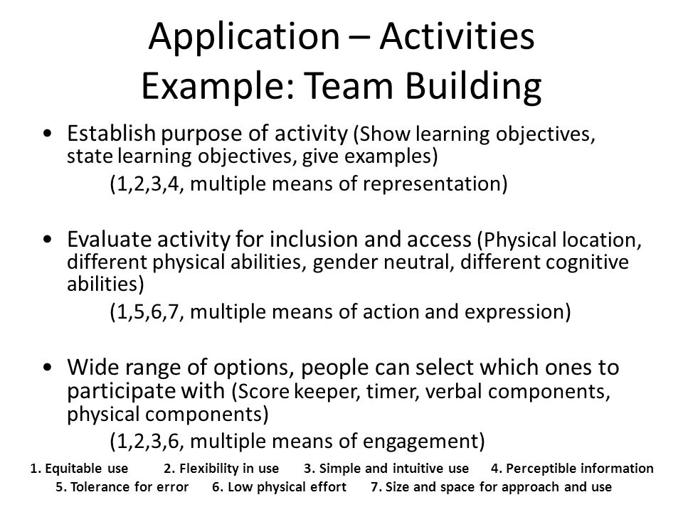 Application – Activities Example: Team Building 1. Equitable use 2. Flexibility in use 3. Simple and intuitive use 4. Perceptible information 5. Toler