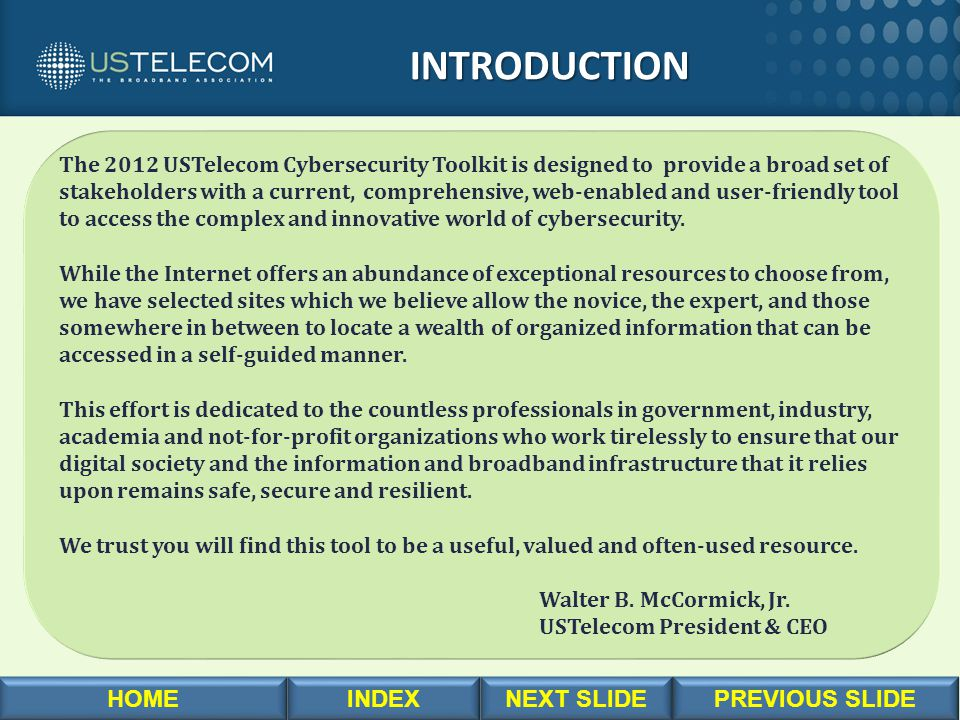 The 2012 USTelecom Cybersecurity Toolkit is designed to provide a broad set of stakeholders with a current, comprehensive, web-enabled and user-friend