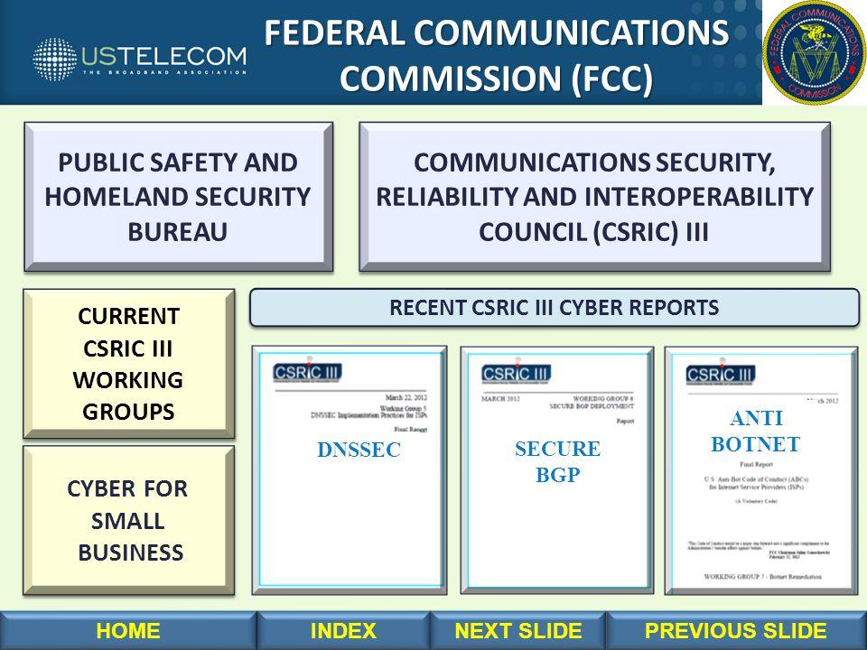 FEDERAL COMMUNICATIONS FEDERAL COMMUNICATIONS COMMISSION (FCC) COMMISSION (FCC) RECENT CSRIC III CYBER REPORTS DNSSEC SECURE BGP ANTI BOTNET COMMUNICATIONS SECURITY, RELIABILITY AND INTEROPERABILITY COUNCIL (CSRIC) III COMMUNICATIONS SECURITY, RELIABILITY AND INTEROPERABILITY COUNCIL (CSRIC) III CYBER FOR SMALL BUSINESS CYBER FOR SMALL BUSINESS CURRENT CSRIC III WORKING GROUPS CURRENT CSRIC III WORKING GROUPS PUBLIC SAFETY AND HOMELAND SECURITY BUREAU PUBLIC SAFETY AND HOMELAND SECURITY BUREAU