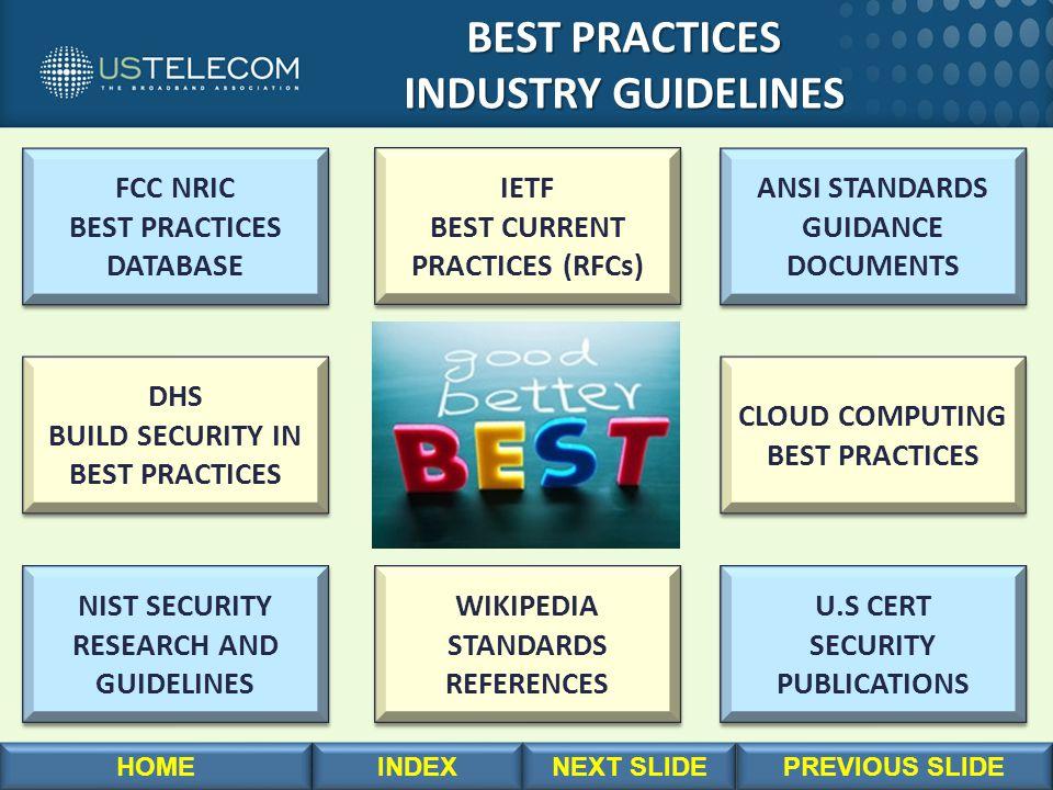 BEST PRACTICES BEST PRACTICES INDUSTRY GUIDELINES INDUSTRY GUIDELINES FCC NRIC BEST PRACTICES DATABASE FCC NRIC BEST PRACTICES DATABASE U.S CERT SECURITY PUBLICATIONS U.S CERT SECURITY PUBLICATIONS NIST SECURITY RESEARCH AND GUIDELINES NIST SECURITY RESEARCH AND GUIDELINES ANSI STANDARDS GUIDANCE DOCUMENTS ANSI STANDARDS GUIDANCE DOCUMENTS DHS BUILD SECURITY IN BEST PRACTICES DHS BUILD SECURITY IN BEST PRACTICES CLOUD COMPUTING BEST PRACTICES CLOUD COMPUTING BEST PRACTICES WIKIPEDIA STANDARDS REFERENCES WIKIPEDIA STANDARDS REFERENCES IETF BEST CURRENT PRACTICES (RFCs) IETF BEST CURRENT PRACTICES (RFCs)