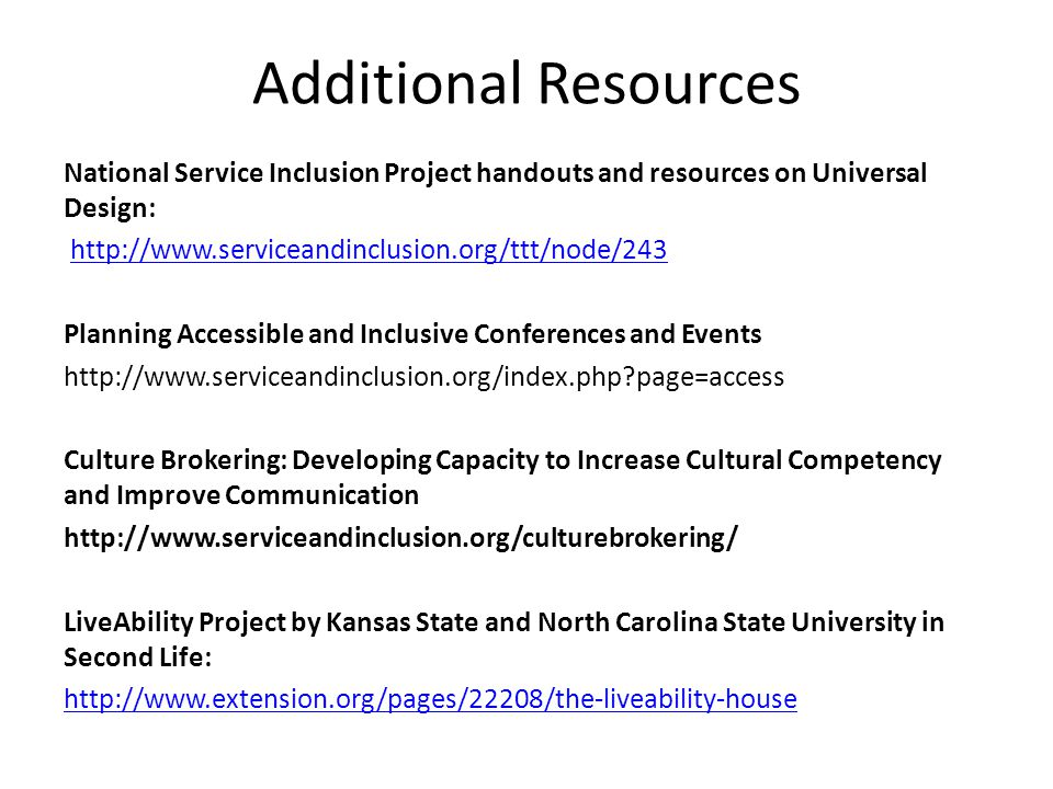 Additional Resources National Service Inclusion Project handouts and resources on Universal Design: http://www.serviceandinclusion.org/ttt/node/243 Planning Accessible and Inclusive Conferences and Events http://www.serviceandinclusion.org/index.php page=access Culture Brokering: Developing Capacity to Increase Cultural Competency and Improve Communication http://www.serviceandinclusion.org/culturebrokering/ LiveAbility Project by Kansas State and North Carolina State University in Second Life: http://www.extension.org/pages/22208/the-liveability-house
