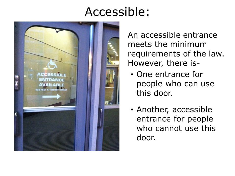 Accessible: An accessible entrance meets the minimum requirements of the law.