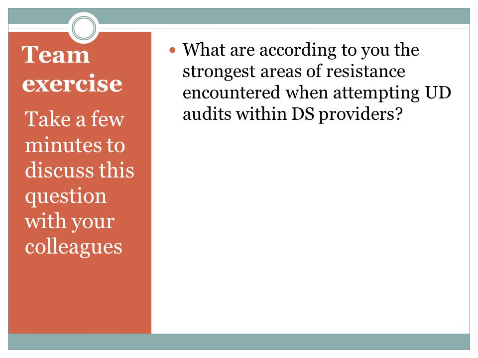 Team exercise Take a few minutes to discuss this question with your colleagues What are according to you the strongest areas of resistance encountered when attempting UD audits within DS providers