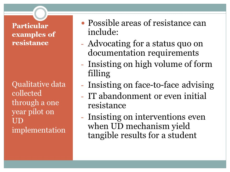 Particular examples of resistance Qualitative data collected through a one year pilot on UD implementation Possible areas of resistance can include: - Advocating for a status quo on documentation requirements - Insisting on high volume of form filling - Insisting on face-to-face advising - IT abandonment or even initial resistance - Insisting on interventions even when UD mechanism yield tangible results for a student