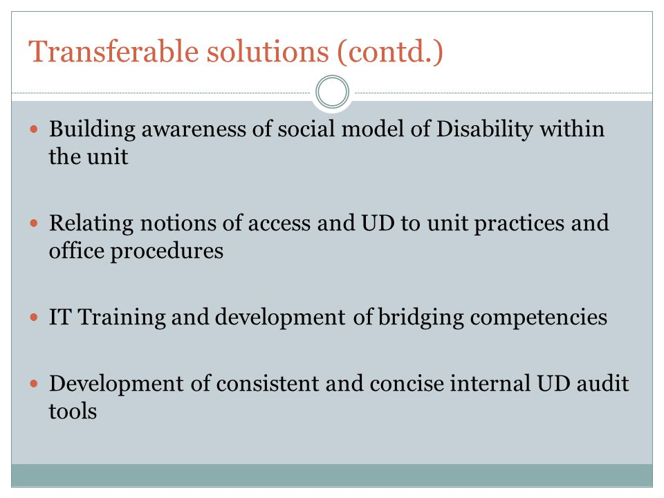 Transferable solutions (contd.) Building awareness of social model of Disability within the unit Relating notions of access and UD to unit practices and office procedures IT Training and development of bridging competencies Development of consistent and concise internal UD audit tools
