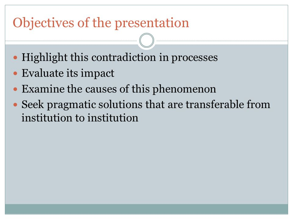 Objectives of the presentation Highlight this contradiction in processes Evaluate its impact Examine the causes of this phenomenon Seek pragmatic solutions that are transferable from institution to institution