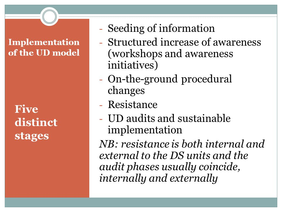 Implementation of the UD model Five distinct stages - Seeding of information - Structured increase of awareness (workshops and awareness initiatives) - On-the-ground procedural changes - Resistance - UD audits and sustainable implementation NB: resistance is both internal and external to the DS units and the audit phases usually coincide, internally and externally