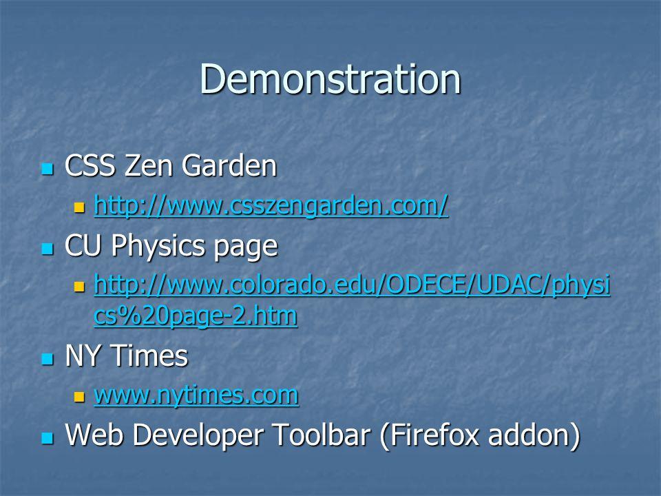 Demonstration CSS Zen Garden CSS Zen Garden http://www.csszengarden.com/ http://www.csszengarden.com/ http://www.csszengarden.com/ CU Physics page CU Physics page http://www.colorado.edu/ODECE/UDAC/physi cs%20page-2.htm http://www.colorado.edu/ODECE/UDAC/physi cs%20page-2.htm http://www.colorado.edu/ODECE/UDAC/physi cs%20page-2.htm http://www.colorado.edu/ODECE/UDAC/physi cs%20page-2.htm NY Times NY Times www.nytimes.com www.nytimes.com www.nytimes.com Web Developer Toolbar (Firefox addon) Web Developer Toolbar (Firefox addon)