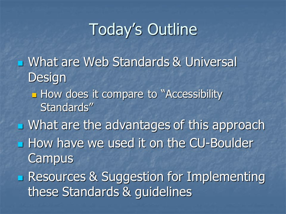 Today's Outline What are Web Standards & Universal Design What are Web Standards & Universal Design How does it compare to Accessibility Standards How does it compare to Accessibility Standards What are the advantages of this approach What are the advantages of this approach How have we used it on the CU-Boulder Campus How have we used it on the CU-Boulder Campus Resources & Suggestion for Implementing these Standards & guidelines Resources & Suggestion for Implementing these Standards & guidelines