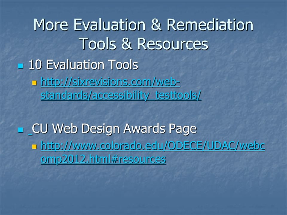More Evaluation & Remediation Tools & Resources 10 Evaluation Tools 10 Evaluation Tools http://sixrevisions.com/web- standards/accessibility_testtools/ http://sixrevisions.com/web- standards/accessibility_testtools/ http://sixrevisions.com/web- standards/accessibility_testtools/ http://sixrevisions.com/web- standards/accessibility_testtools/ CU Web Design Awards Page CU Web Design Awards Page http://www.colorado.edu/ODECE/UDAC/webc omp2012.html#resources http://www.colorado.edu/ODECE/UDAC/webc omp2012.html#resources http://www.colorado.edu/ODECE/UDAC/webc omp2012.html#resources http://www.colorado.edu/ODECE/UDAC/webc omp2012.html#resources