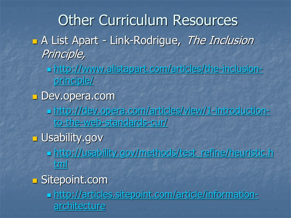 Other Curriculum Resources A List Apart - Link-Rodrigue, The Inclusion Principle, A List Apart - Link-Rodrigue, The Inclusion Principle, http://www.alistapart.com/articles/the-inclusion- principle/ http://www.alistapart.com/articles/the-inclusion- principle/ http://www.alistapart.com/articles/the-inclusion- principle/ http://www.alistapart.com/articles/the-inclusion- principle/ Dev.opera.com Dev.opera.com http://dev.opera.com/articles/view/1-introduction- to-the-web-standards-cur/ http://dev.opera.com/articles/view/1-introduction- to-the-web-standards-cur/ http://dev.opera.com/articles/view/1-introduction- to-the-web-standards-cur/ http://dev.opera.com/articles/view/1-introduction- to-the-web-standards-cur/ Usability.gov Usability.gov http://usability.gov/methods/test_refine/heuristic.h tml http://usability.gov/methods/test_refine/heuristic.h tml http://usability.gov/methods/test_refine/heuristic.h tml http://usability.gov/methods/test_refine/heuristic.h tml Sitepoint.com Sitepoint.com http://articles.sitepoint.com/article/information- architecture http://articles.sitepoint.com/article/information- architecture http://articles.sitepoint.com/article/information- architecture http://articles.sitepoint.com/article/information- architecture