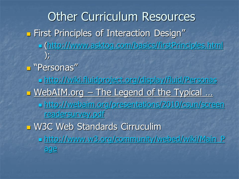 Other Curriculum Resources First Principles of Interaction Design First Principles of Interaction Design (http://www.asktog.com/basics/firstPrinciples.html ); (http://www.asktog.com/basics/firstPrinciples.html );http://www.asktog.com/basics/firstPrinciples.html Personas Personas http://wiki.fluidproject.org/display/fluid/Personas http://wiki.fluidproject.org/display/fluid/Personas http://wiki.fluidproject.org/display/fluid/Personas WebAIM.org – The Legend of the Typical … WebAIM.org – The Legend of the Typical … http://webaim.org/presentations/2010/csun/screen readersurvey.pdf http://webaim.org/presentations/2010/csun/screen readersurvey.pdf http://webaim.org/presentations/2010/csun/screen readersurvey.pdf http://webaim.org/presentations/2010/csun/screen readersurvey.pdf W3C Web Standards Cirruculim W3C Web Standards Cirruculim http://www.w3.org/community/webed/wiki/Main_P age http://www.w3.org/community/webed/wiki/Main_P age http://www.w3.org/community/webed/wiki/Main_P age http://www.w3.org/community/webed/wiki/Main_P age