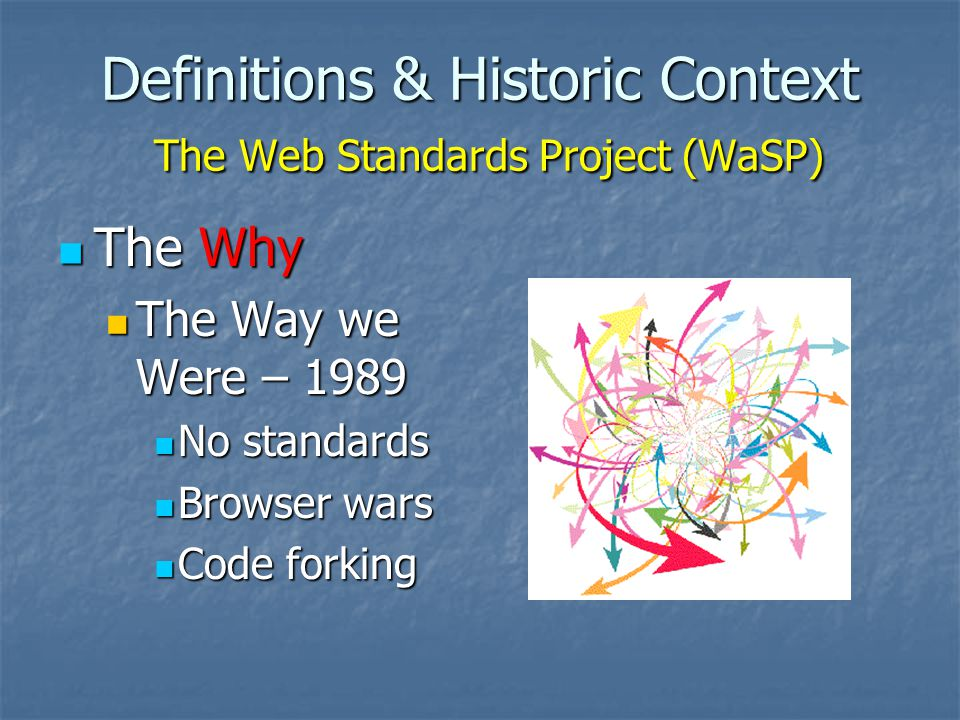 Definitions & Historic Context The Web Standards Project (WaSP) The Why The Why The Way we Were – 1989 The Way we Were – 1989 No standards No standards Browser wars Browser wars Code forking Code forking
