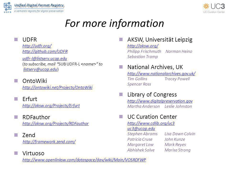 Unified Digital Format Registry a semantic registry for digital preservation For more information UDFR http://udfr.org/ http://github.com/UDFR udfr-l@listserv.ucop.edu (to subscribe, mail SUB UDFR-L to listserv@ucop.edu)listserv@ucop.edu OntoWiki http://ontowiki.net/Projects/OntoWiki Erfurt http://aksw.org/Projects/Erfurt RDFauthor http://aksw.org/Projects/RDFauthor Zend http://framework.zend.com/ Virtuoso http://www.openlinksw.com/dataspace/dav/wiki/Main/VOSRDFWP AKSW, Universität Leipzig http://aksw.org/ Philipp Frischmuth Norman Heino Sebastian Tramp National Archives, UK http://www.nationalarchives.gov.uk/ Tim GollinsTracey Powell Spencer Ross Library of Congress http://www.digitalpreservation.gov Martha AndersonLeslie Johnston UC Curation Center http://www.cdlib.org/uc3 uc3@ucop.edu Stephen AbramsLisa Dawn Colvin Patricia CruseJohn Kunze Margaret LowMark Reyes Abhishek SalveMarisa Strong