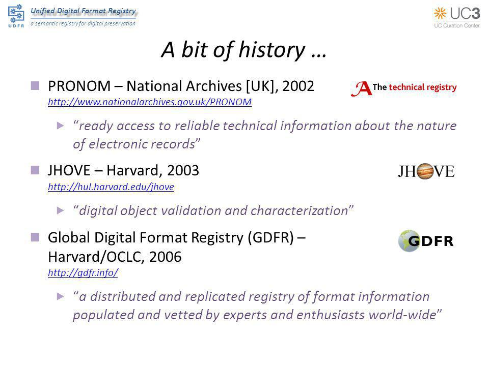 Unified Digital Format Registry a semantic registry for digital preservation Initial data loads PRONOM as of 2012-02-21 http://www.nationalarchives.gov.uk/PRONOM  846 file formats 28 character encodings 17 compression algorithms 1,237 identifiers 1,006 external signatures 494 internal signatures 71 MIME types (not in Appspot) 156 agents 268 software packages 2,080 software processes 23 IPR statements 217 relationships 8,274 Special thanks to TNA ► Spencer Ross ► Tracey Powell ► Tim Gollins 548 7,816 dedupulicated, June 2012