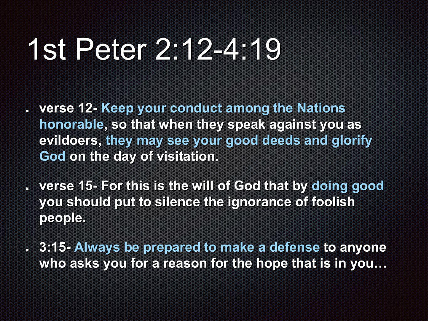 1st Peter 2:12-4:19 verse 12- Keep your conduct among the Nations honorable, so that when they speak against you as evildoers, they may see your good deeds and glorify God on the day of visitation.