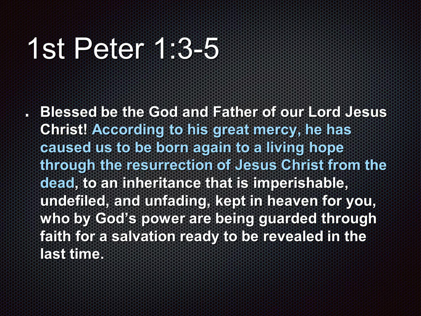1st Peter 1:3-5 Blessed be the God and Father of our Lord Jesus Christ.