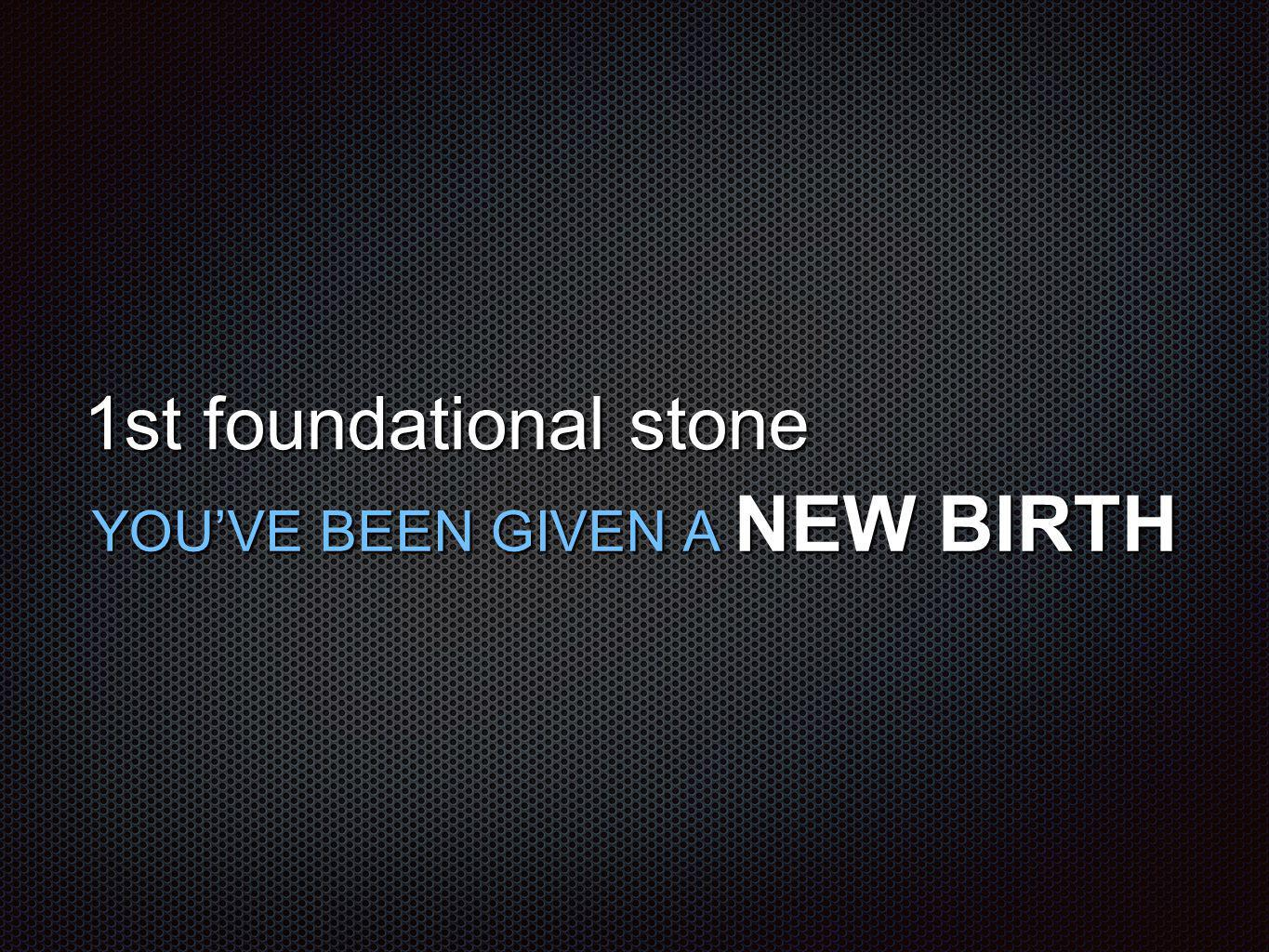 1st foundational stone YOU'VE BEEN GIVEN A NEW BIRTH