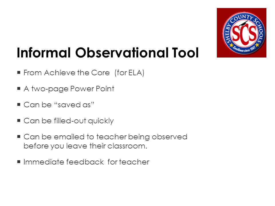 Informal Observational Tool  From Achieve the Core (for ELA)  A two-page Power Point  Can be saved as  Can be filled-out quickly  Can be emailed to teacher being observed before you leave their classroom.