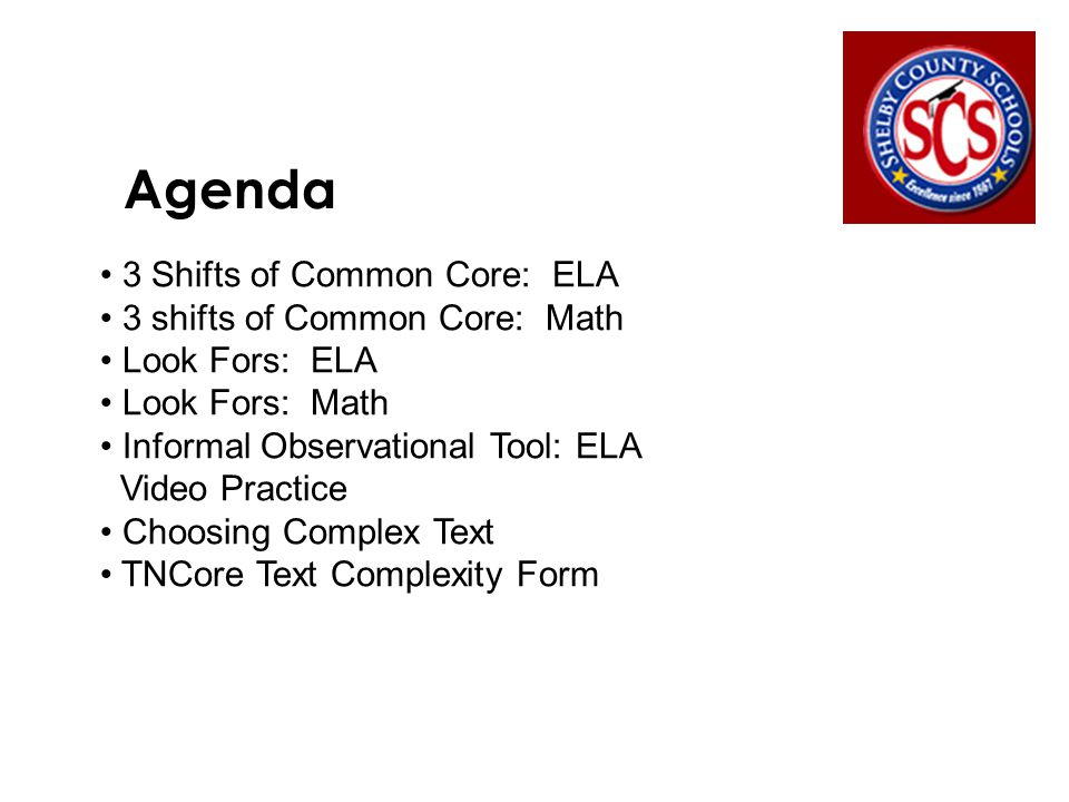 Agenda 3 Shifts of Common Core: ELA 3 shifts of Common Core: Math Look Fors: ELA Look Fors: Math Informal Observational Tool: ELA Video Practice Choosing Complex Text TNCore Text Complexity Form