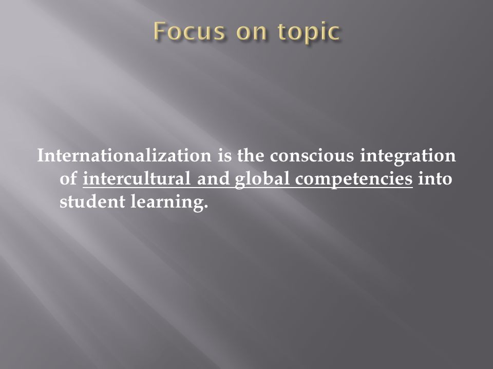 Internationalization is the conscious integration of intercultural and global competencies into student learning.