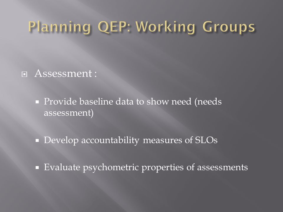  Assessment :  Provide baseline data to show need (needs assessment)  Develop accountability measures of SLOs  Evaluate psychometric properties of assessments