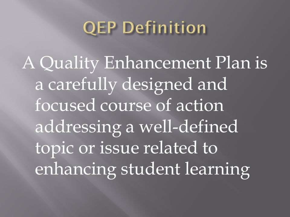 A Quality Enhancement Plan is a carefully designed and focused course of action addressing a well-defined topic or issue related to enhancing student learning