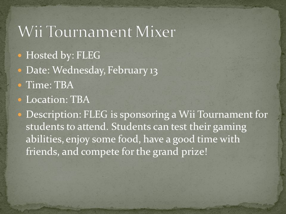 Hosted by: FLEG Date: Wednesday, February 13 Time: TBA Location: TBA Description: FLEG is sponsoring a Wii Tournament for students to attend. Students