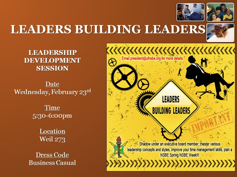 LEADERS BUILDING LEADERS LEADERSHIP DEVELOPMENT SESSION Date Wednesday, February 23 rd Time5:30-6:00pmLocation Weil 273 Dress Code Business Casual