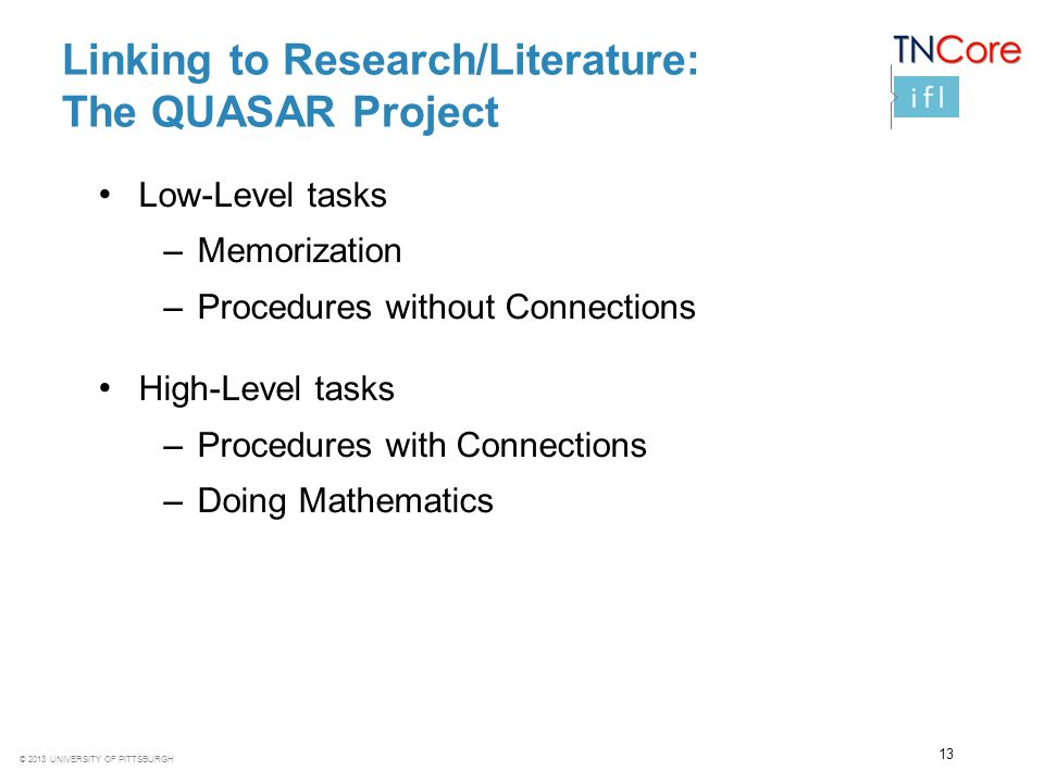 © 2013 UNIVERSITY OF PITTSBURGH Linking to Research/Literature: The QUASAR Project Low-Level tasks –Memorization –Procedures without Connections High-