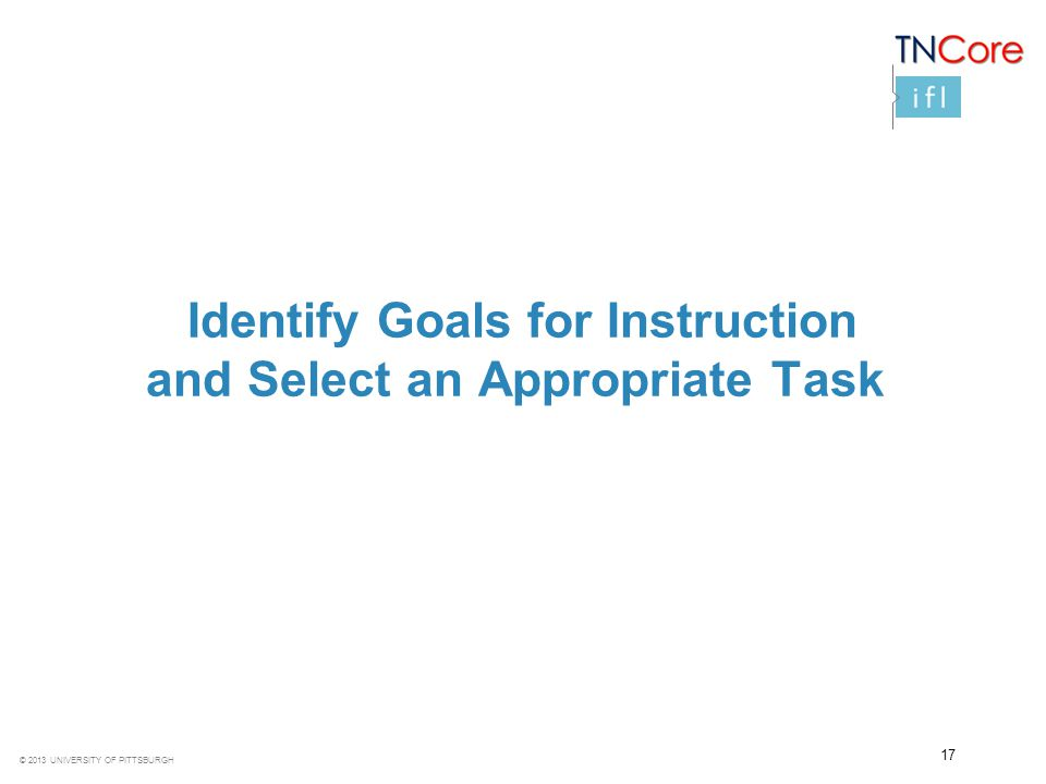 © 2013 UNIVERSITY OF PITTSBURGH Identify Goals for Instruction and Select an Appropriate Task 17