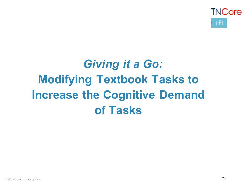 © 2013 UNIVERSITY OF PITTSBURGH 26 Giving it a Go: Modifying Textbook Tasks to Increase the Cognitive Demand of Tasks