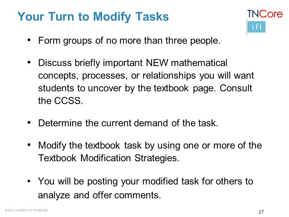 © 2013 UNIVERSITY OF PITTSBURGH 27 Your Turn to Modify Tasks Form groups of no more than three people. Discuss briefly important NEW mathematical conc