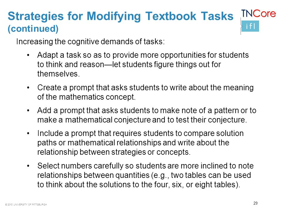 © 2013 UNIVERSITY OF PITTSBURGH 29 Strategies for Modifying Textbook Tasks (continued) Increasing the cognitive demands of tasks: Adapt a task so as t