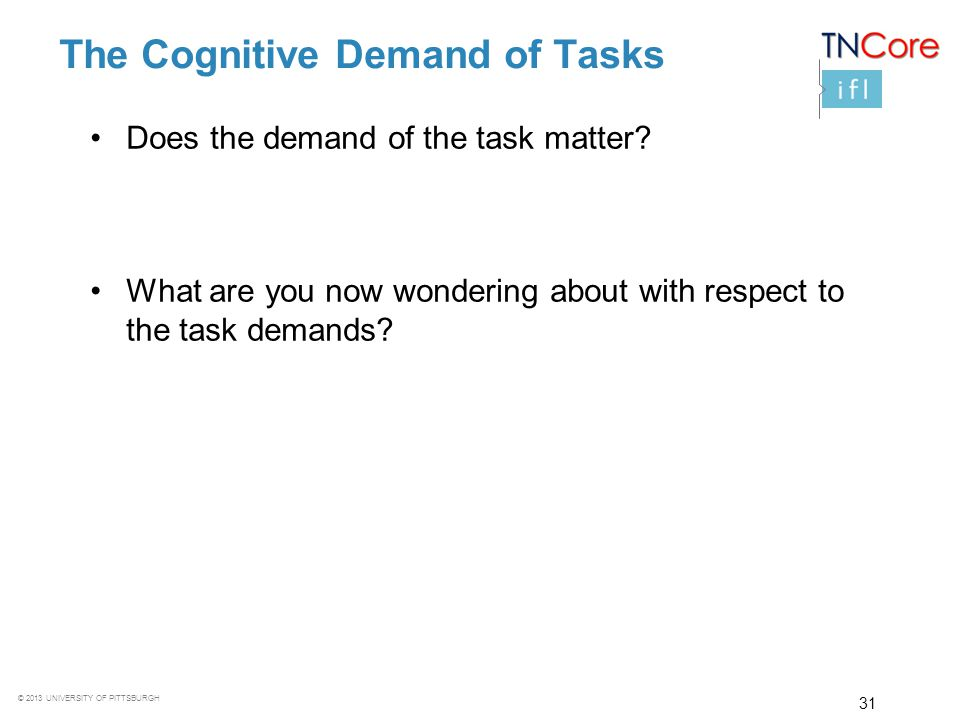 © 2013 UNIVERSITY OF PITTSBURGH 31 The Cognitive Demand of Tasks Does the demand of the task matter? What are you now wondering about with respect to