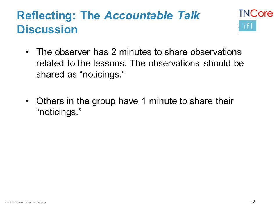 © 2013 UNIVERSITY OF PITTSBURGH Reflecting: The Accountable Talk Discussion The observer has 2 minutes to share observations related to the lessons. T