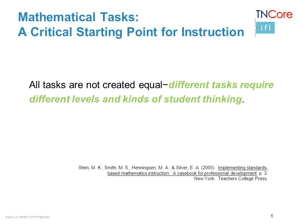 © 2013 UNIVERSITY OF PITTSBURGH 6 Mathematical Tasks: A Critical Starting Point for Instruction All tasks are not created equal−different tasks requir