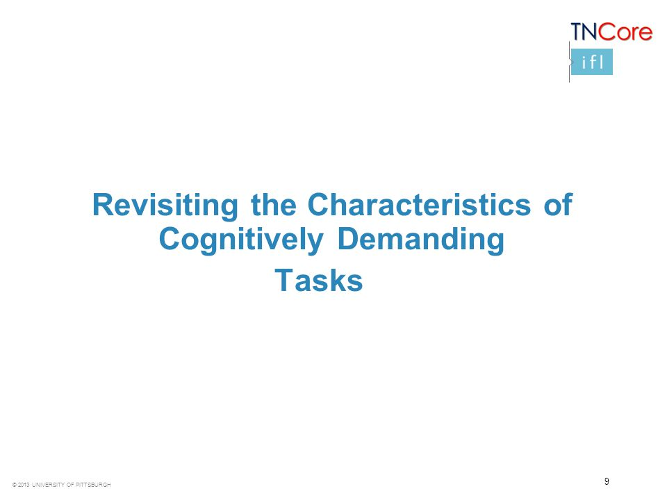 © 2013 UNIVERSITY OF PITTSBURGH 9 Revisiting the Characteristics of Cognitively Demanding Tasks