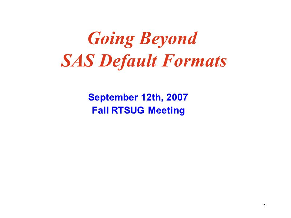 1 Going Beyond SAS Default Formats September 12th, 2007 Fall RTSUG Meeting