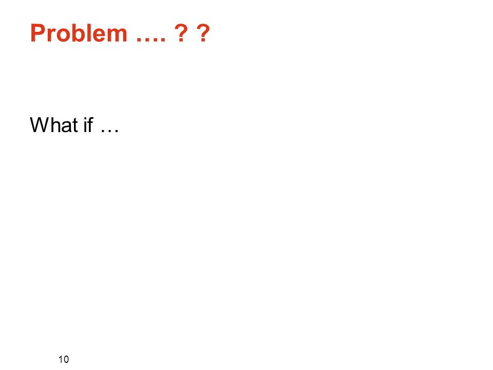 10 Problem …. What if …