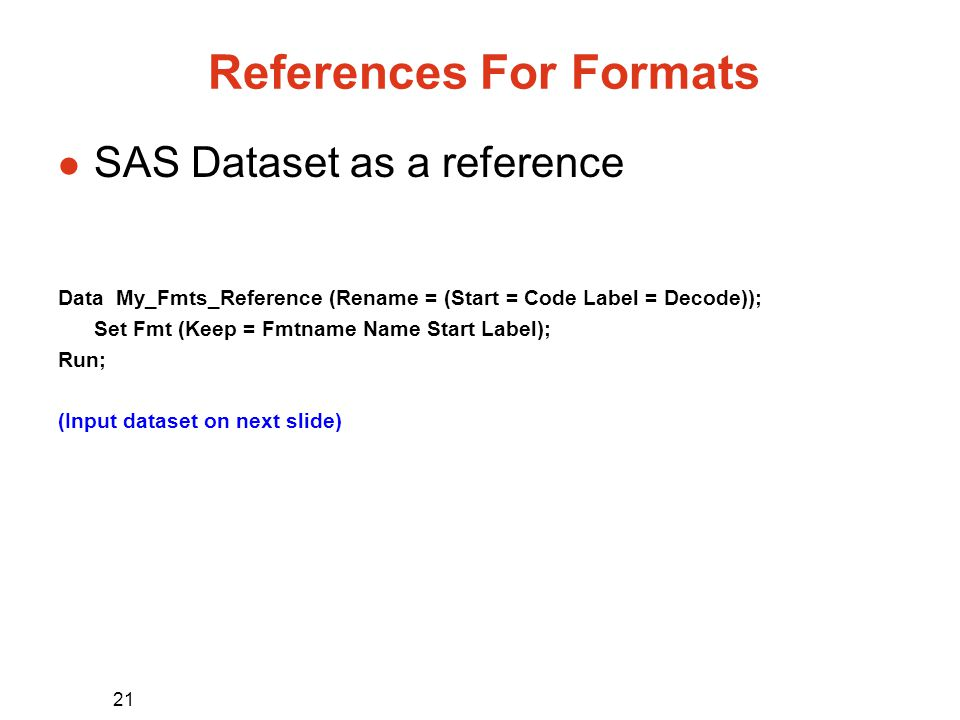 21 References For Formats l SAS Dataset as a reference Data My_Fmts_Reference (Rename = (Start = Code Label = Decode)); Set Fmt (Keep = Fmtname Name Start Label); Run; (Input dataset on next slide)