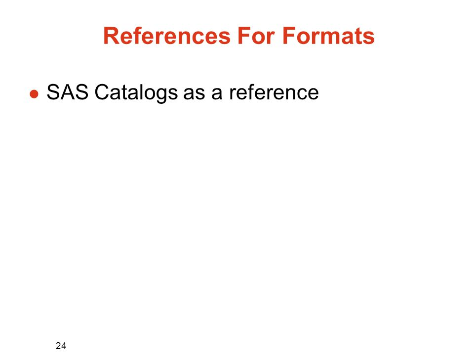 24 References For Formats l SAS Catalogs as a reference