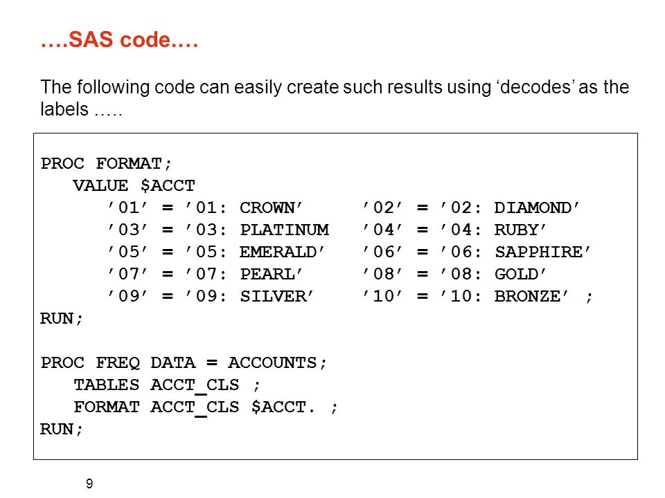 9 ….SAS code.… PROC FORMAT; VALUE $ACCT '01' = '01: CROWN' '02' = '02: DIAMOND' '03' = '03: PLATINUM '04' = '04: RUBY' '05' = '05: EMERALD' '06' = '06: SAPPHIRE' '07' = '07: PEARL' '08' = '08: GOLD' '09' = '09: SILVER' '10' = '10: BRONZE' ; RUN; PROC FREQ DATA = ACCOUNTS; TABLES ACCT_CLS ; FORMAT ACCT_CLS $ACCT.