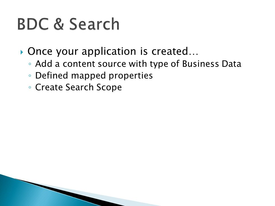  Once your application is created… ◦ Add a content source with type of Business Data ◦ Defined mapped properties ◦ Create Search Scope