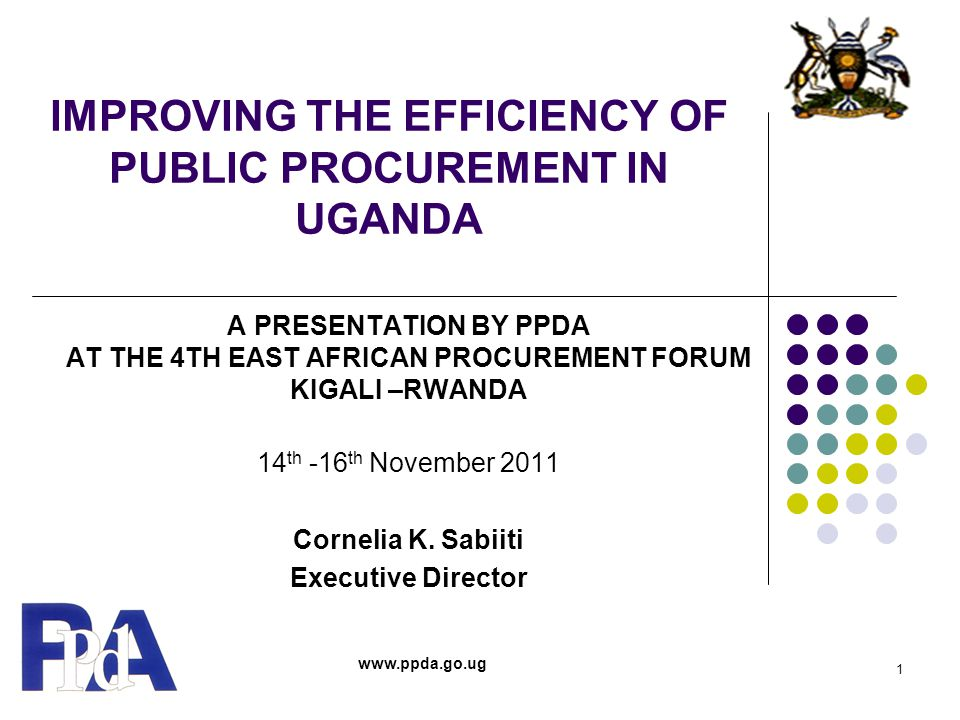 IMPROVING THE EFFICIENCY OF PUBLIC PROCUREMENT IN UGANDA A PRESENTATION BY PPDA AT THE 4TH EAST AFRICAN PROCUREMENT FORUM KIGALI –RWANDA 14 th -16 th November 2011 Cornelia K.
