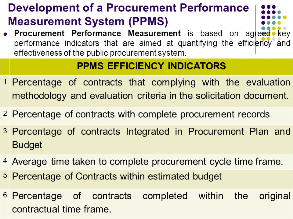 Development of a Procurement Performance Measurement System (PPMS) Procurement Performance Measurement is based on agreed key performance indicators that are aimed at quantifying the efficiency and effectiveness of the public procurement system.